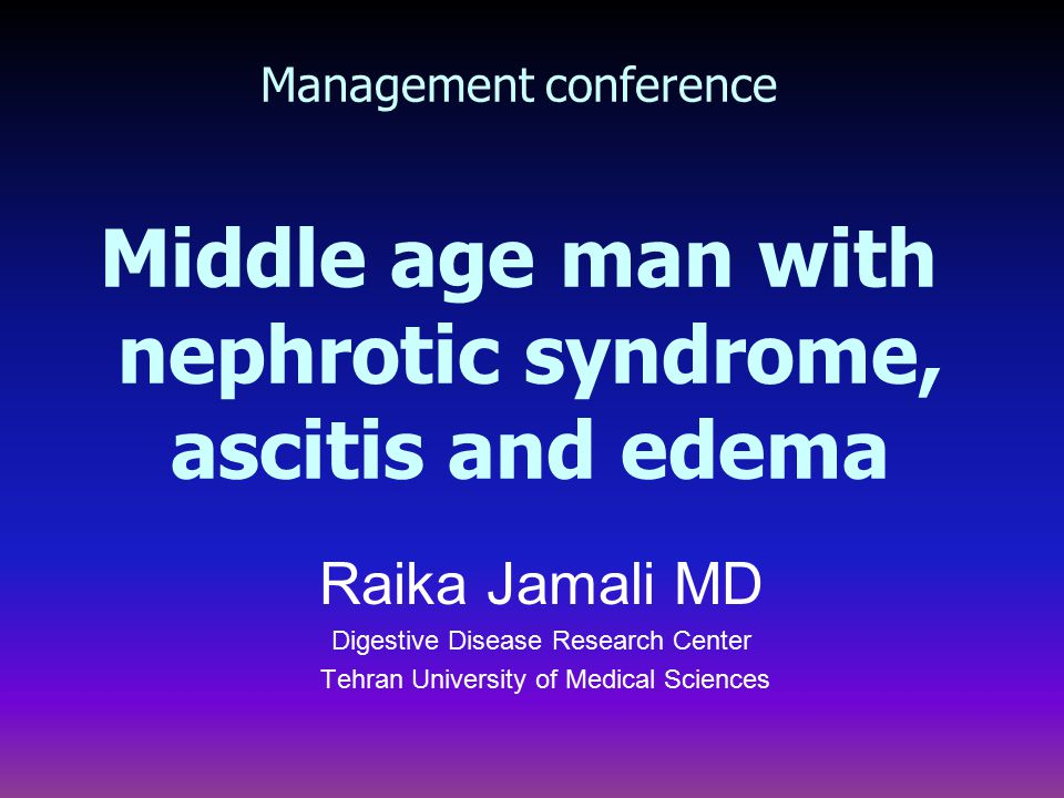 Management conference Middle age man with nephrotic syndrome, ascitis and edema