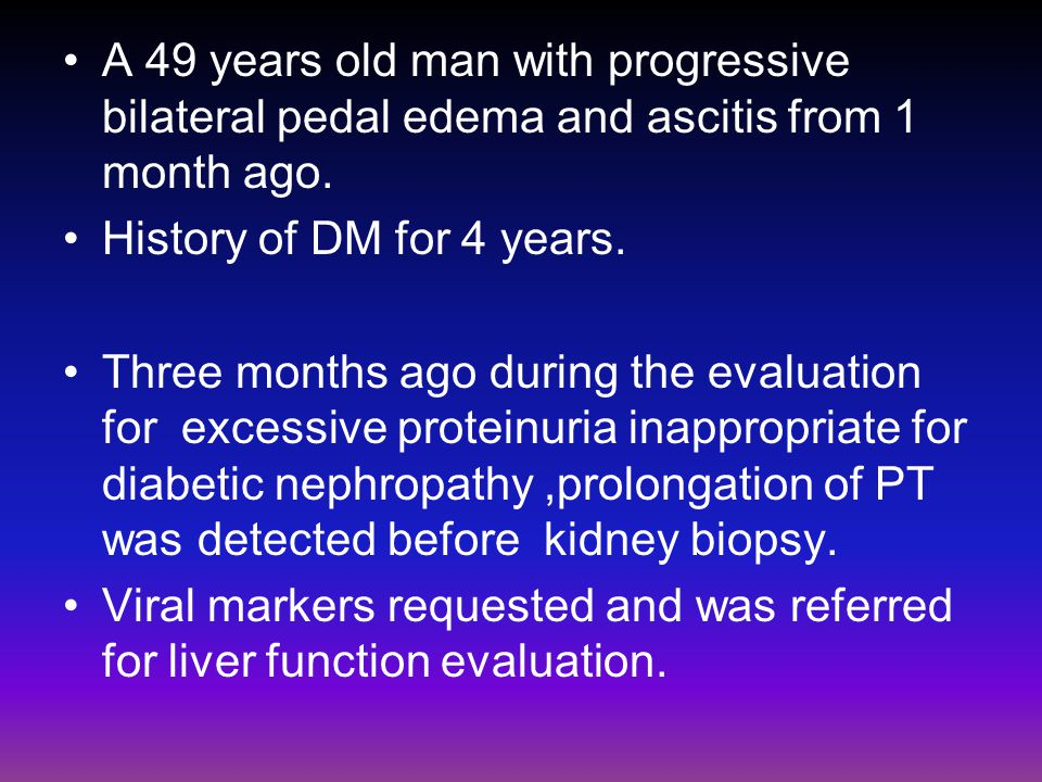 A 49 years old man with progressive bilateral pedal edema and ascitis from 1 month ago.