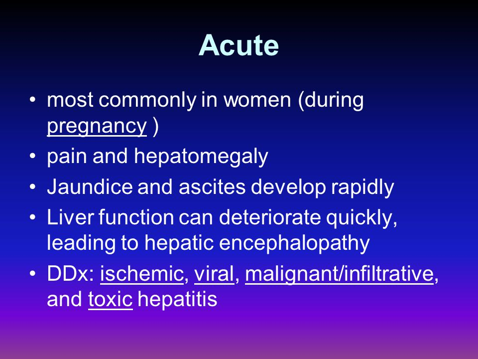 Acute most commonly in women (during pregnancy ) pain and hepatomegaly