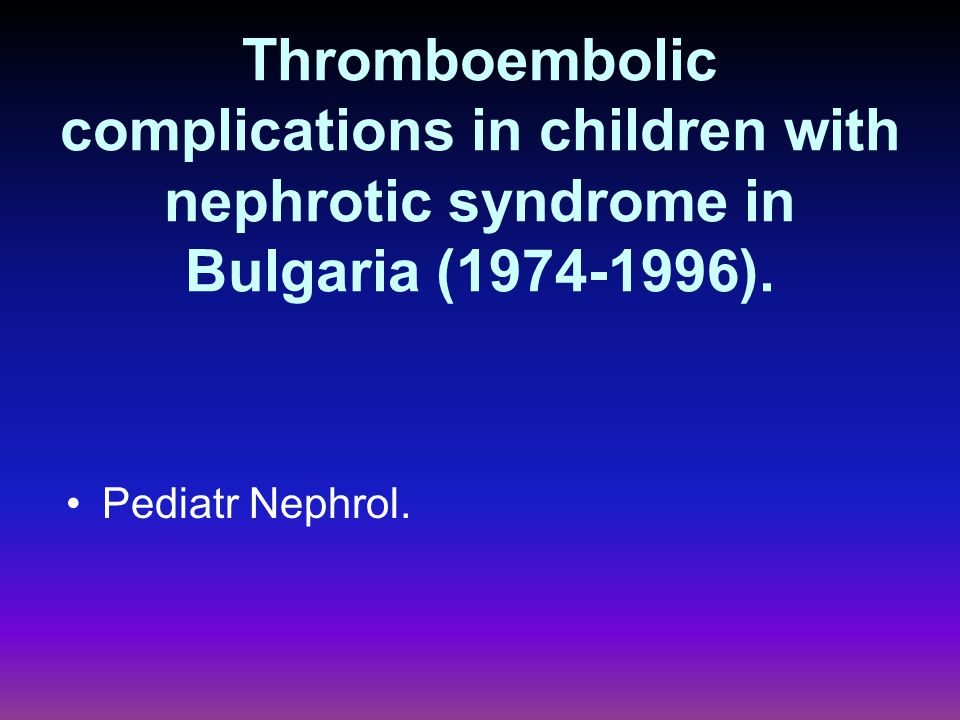 Thromboembolic complications in children with nephrotic syndrome in Bulgaria (1974-1996).