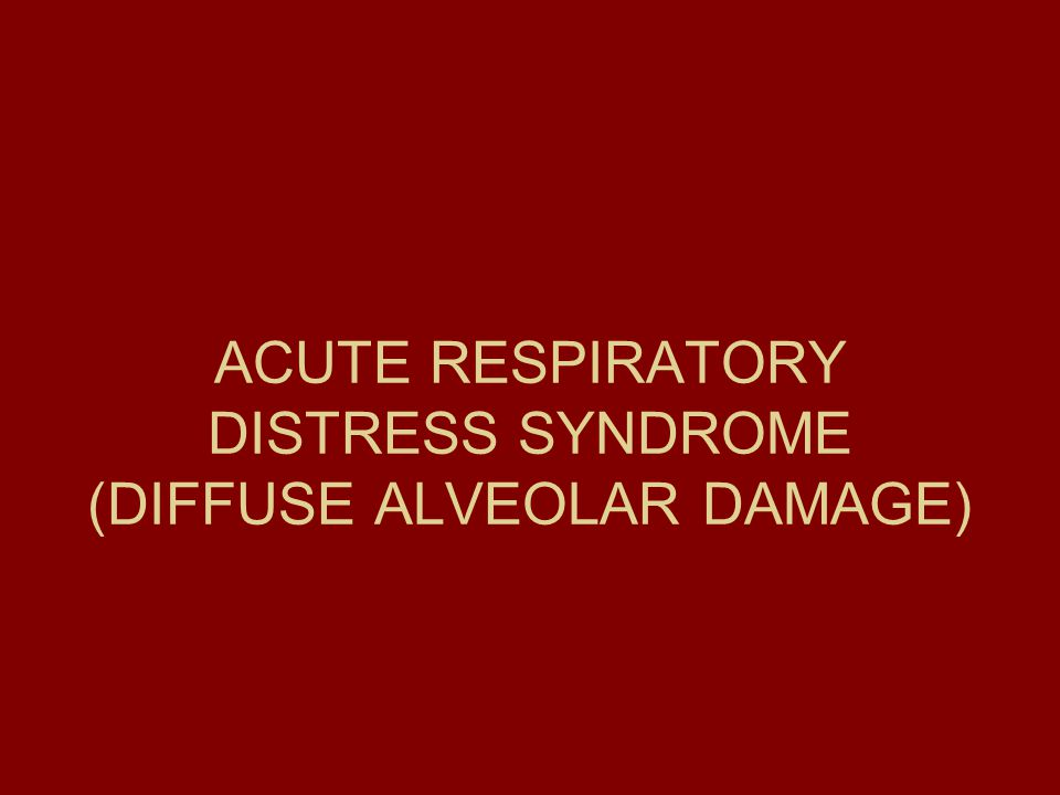 ACUTE RESPIRATORY DISTRESS SYNDROME (DIFFUSE ALVEOLAR DAMAGE)