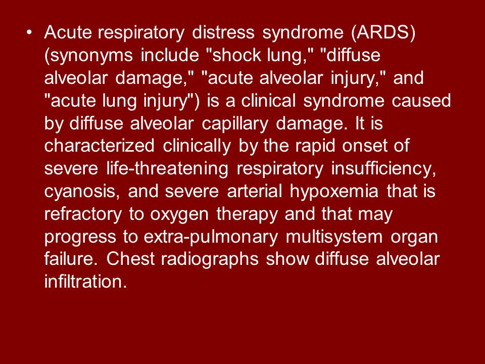 Acute respiratory distress syndrome (ARDS) (synonyms include shock lung, diffuse alveolar damage, acute alveolar injury, and acute lung injury ) is a clinical syndrome caused by diffuse alveolar capillary damage.