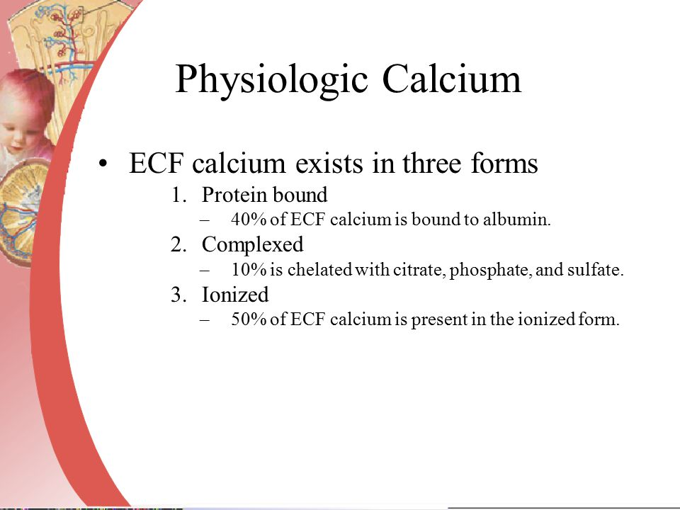 Physiologic Calcium ECF calcium exists in three forms Protein bound