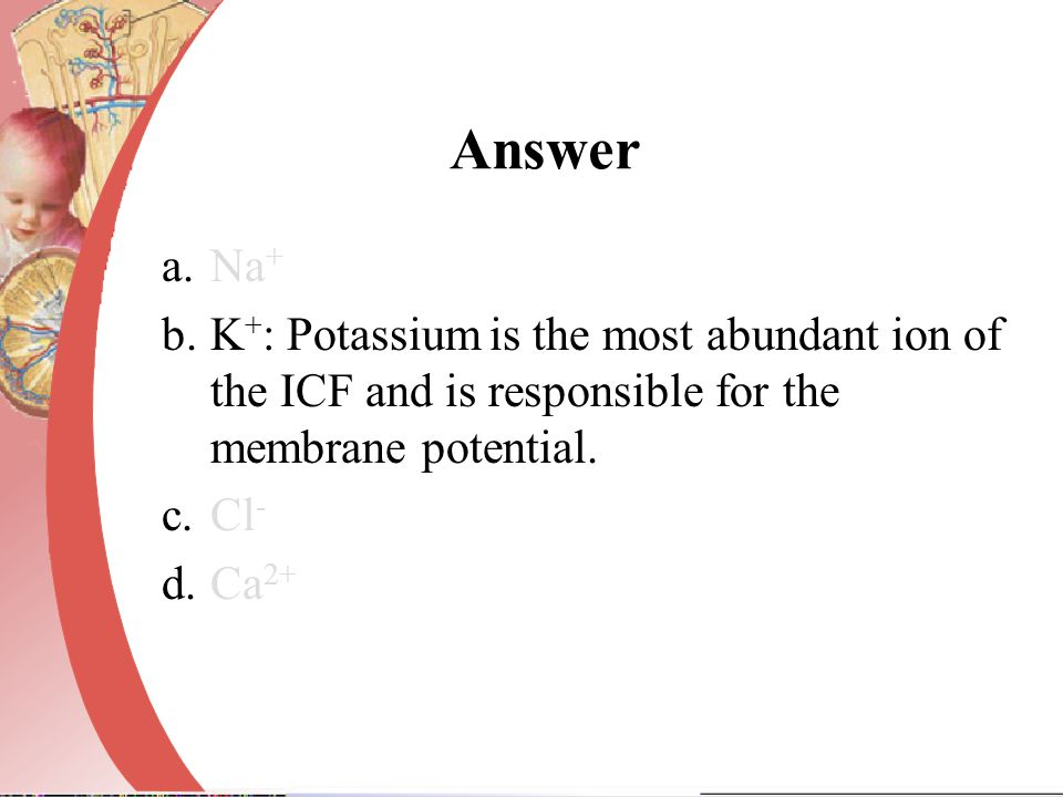 Answer Na+ K+: Potassium is the most abundant ion of the ICF and is responsible for the membrane potential.