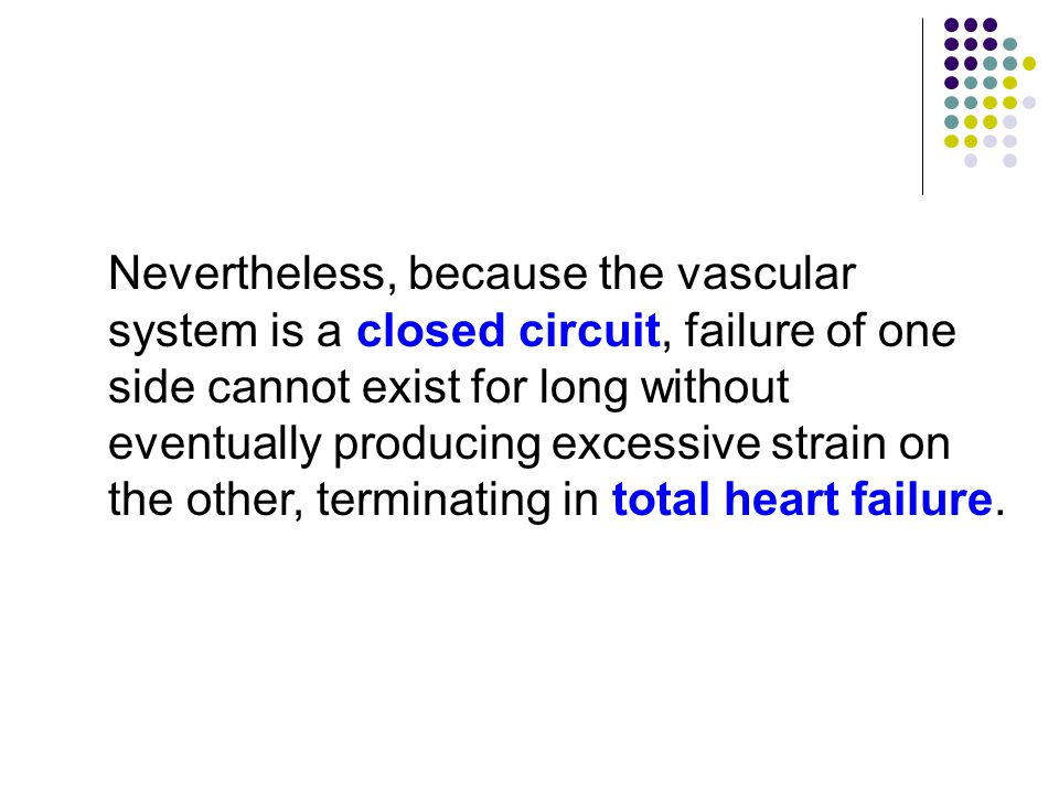 Nevertheless, because the vascular system is a closed circuit, failure of one side cannot exist for long without eventually producing excessive strain on the other, terminating in total heart failure.