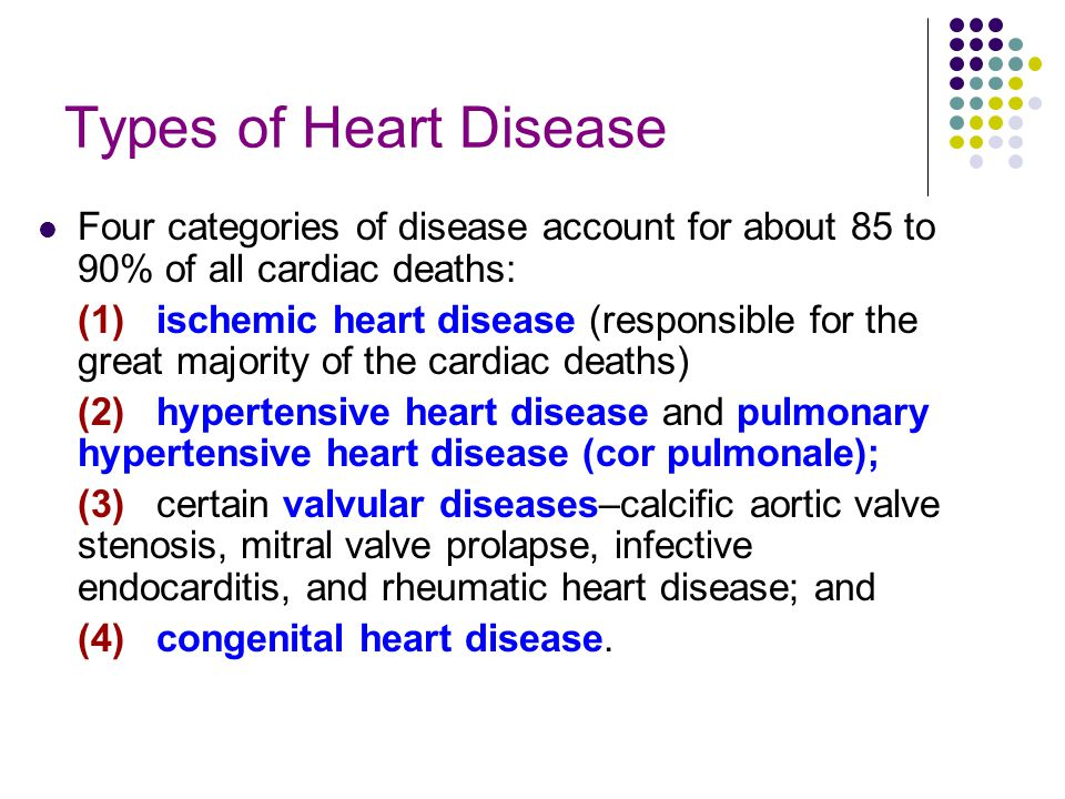 Types of Heart Disease Four categories of disease account for about 85 to 90% of all cardiac deaths: