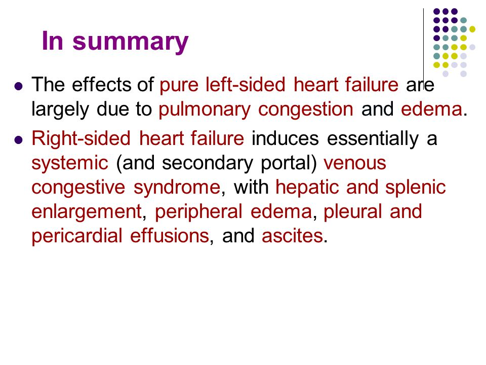 In summary The effects of pure left-sided heart failure are largely due to pulmonary congestion and edema.