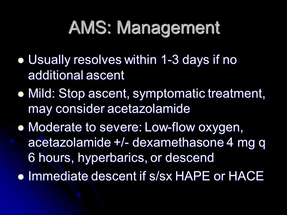 AMS: Management Usually resolves within 1-3 days if no additional ascent. Mild: Stop ascent, symptomatic treatment, may consider acetazolamide.