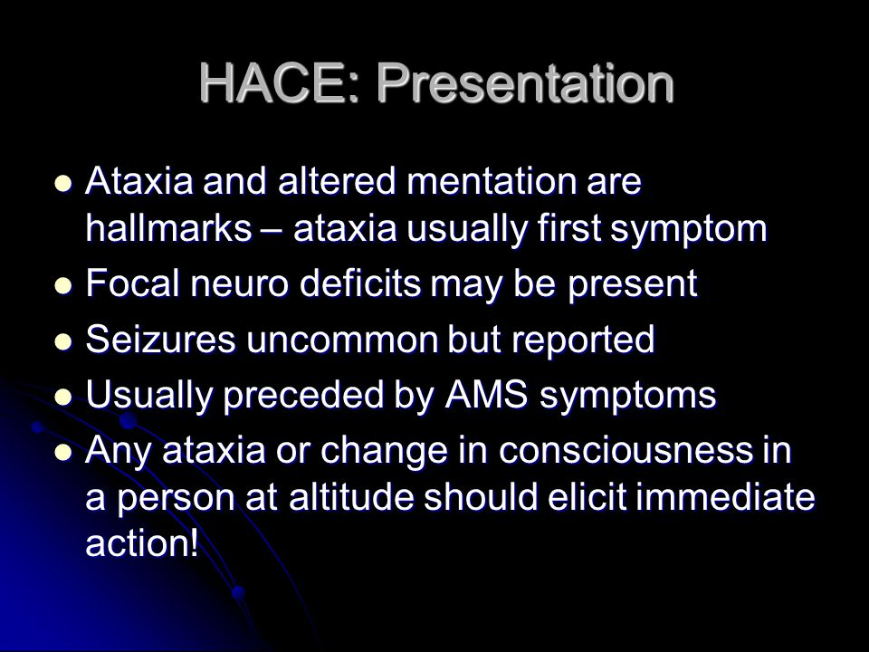 HACE: Presentation Ataxia and altered mentation are hallmarks – ataxia usually first symptom. Focal neuro deficits may be present.