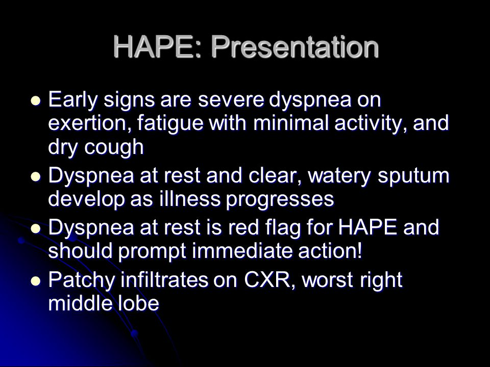 HAPE: Presentation Early signs are severe dyspnea on exertion, fatigue with minimal activity, and dry cough.