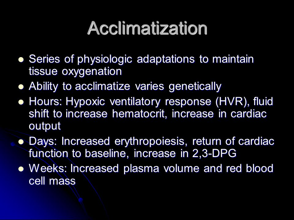 Acclimatization Series of physiologic adaptations to maintain tissue oxygenation. Ability to acclimatize varies genetically.