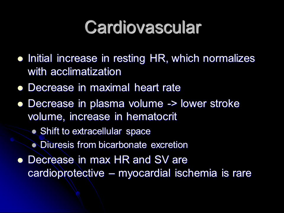Cardiovascular Initial increase in resting HR, which normalizes with acclimatization. Decrease in maximal heart rate.