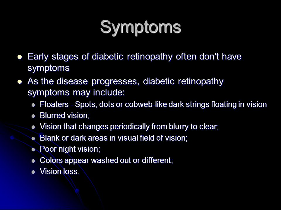 Symptoms Early stages of diabetic retinopathy often don t have symptoms. As the disease progresses, diabetic retinopathy symptoms may include:
