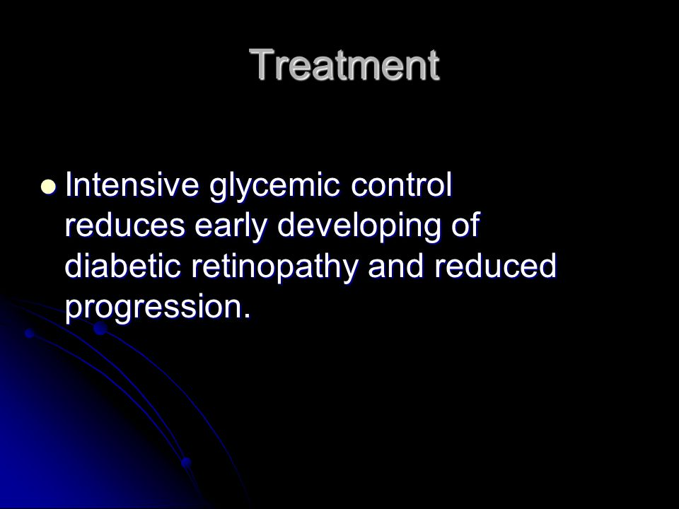 Treatment Intensive glycemic control reduces early developing of diabetic retinopathy and reduced progression.