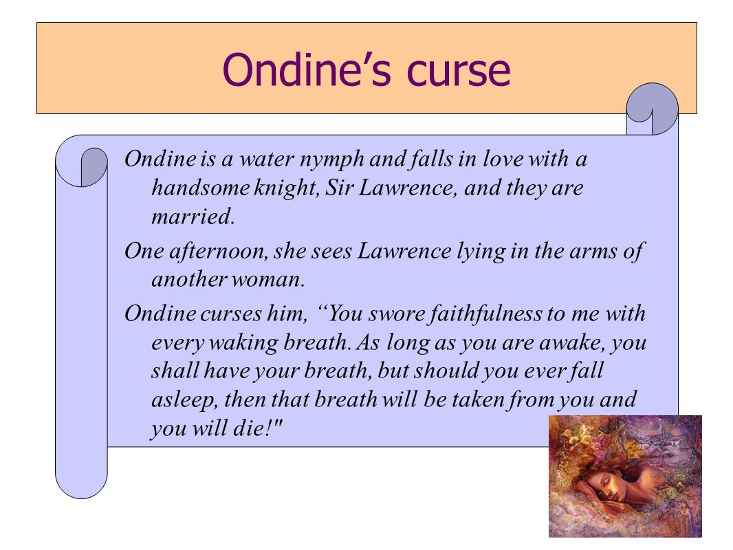 Ondine's curse Ondine is a water nymph and falls in love with a handsome knight, Sir Lawrence, and they are married.