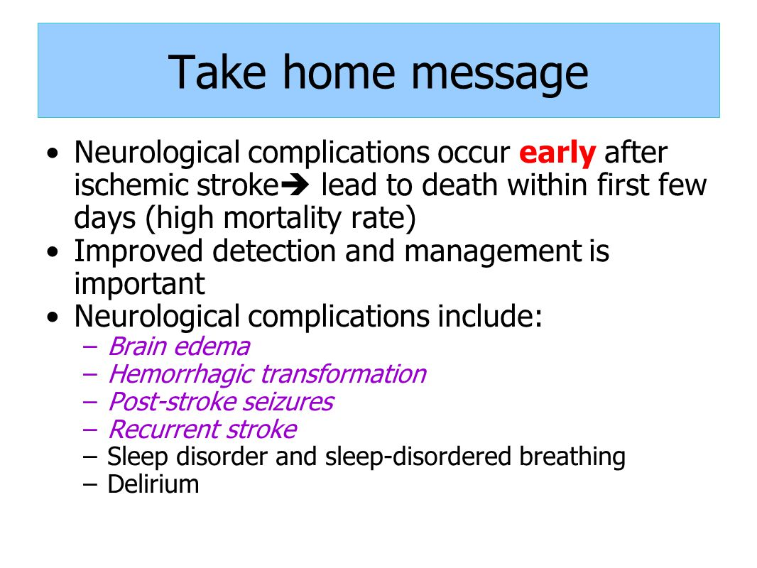 Take home message Neurological complications occur early after ischemic stroke lead to death within first few days (high mortality rate)