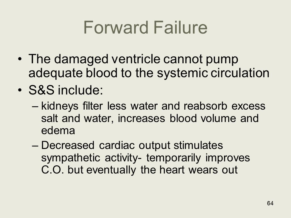 Forward Failure The damaged ventricle cannot pump adequate blood to the systemic circulation. S&S include: