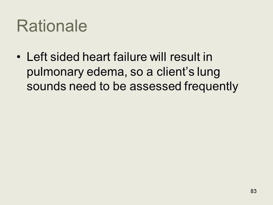 Rationale Left sided heart failure will result in pulmonary edema, so a client's lung sounds need to be assessed frequently.