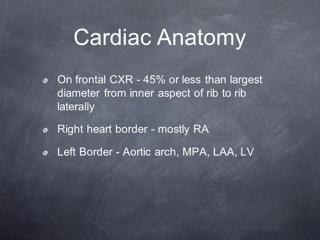 Cardiac Anatomy On frontal CXR - 45% or less than largest diameter from inner aspect of rib to rib laterally.
