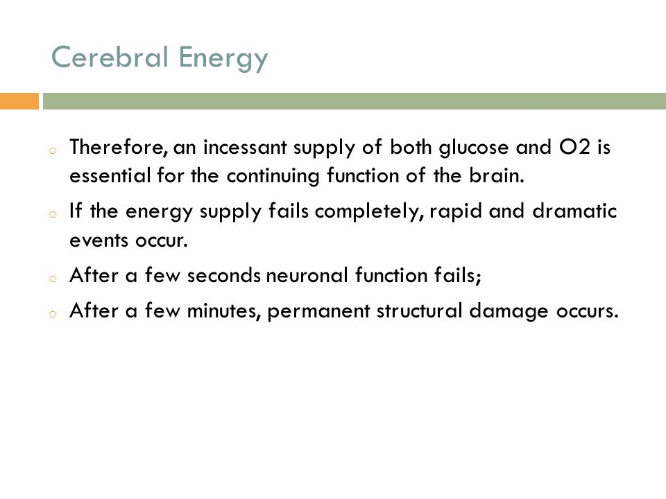 Cerebral Energy Therefore, an incessant supply of both glucose and O2 is essential for the continuing function of the brain.