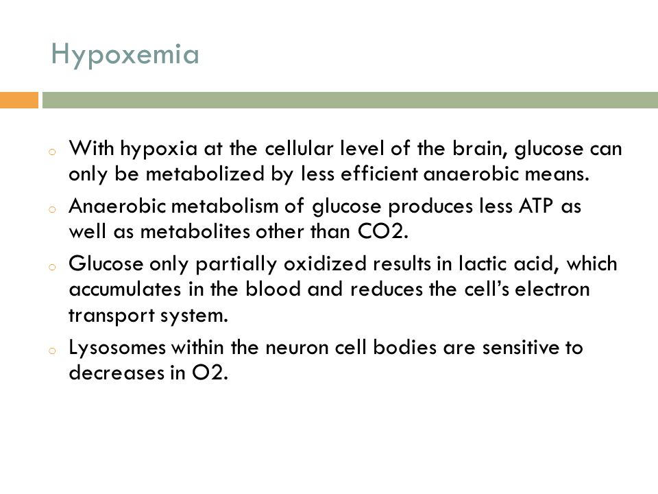 Hypoxemia With hypoxia at the cellular level of the brain, glucose can only be metabolized by less efficient anaerobic means.