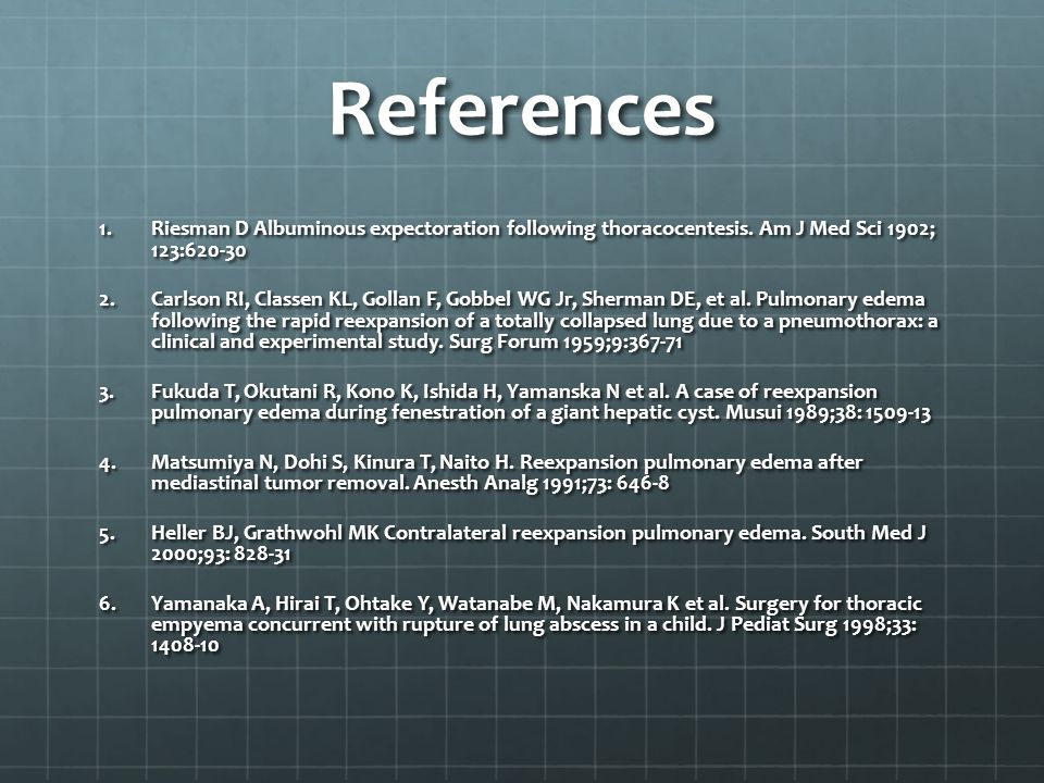 References Riesman D Albuminous expectoration following thoracocentesis. Am J Med Sci 1902; 123:620-30.