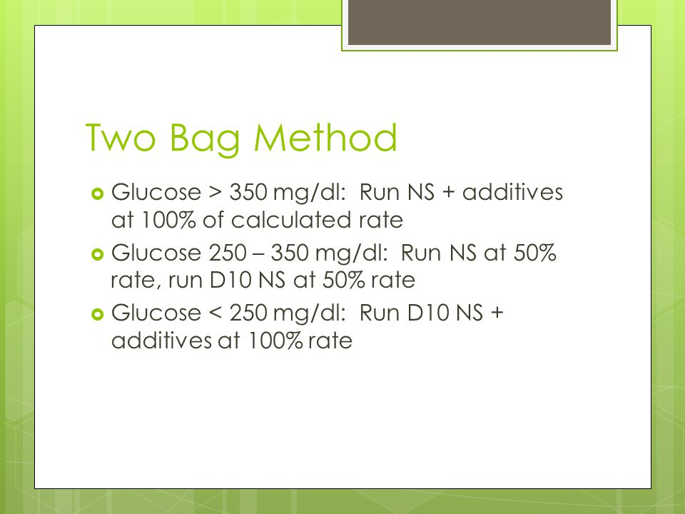Two Bag Method Glucose > 350 mg/dl: Run NS + additives at 100% of calculated rate.