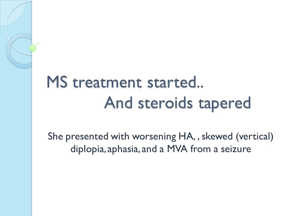 MS treatment started.. And steroids tapered