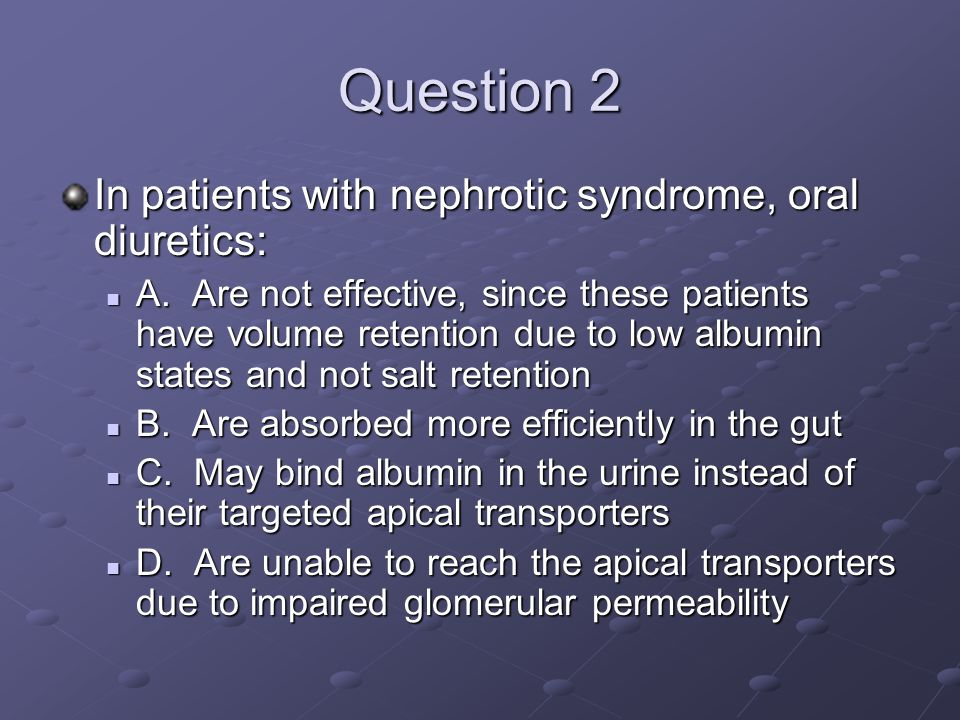 Question 2 In patients with nephrotic syndrome, oral diuretics: