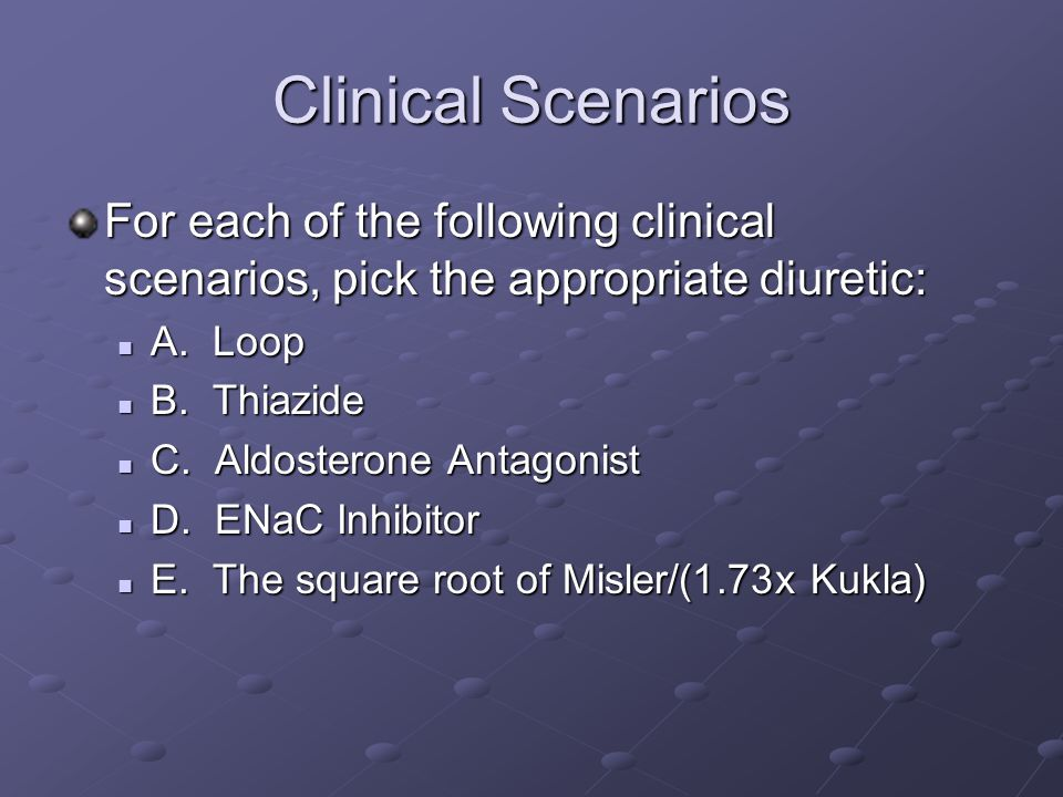 Clinical Scenarios For each of the following clinical scenarios, pick the appropriate diuretic: A. Loop.