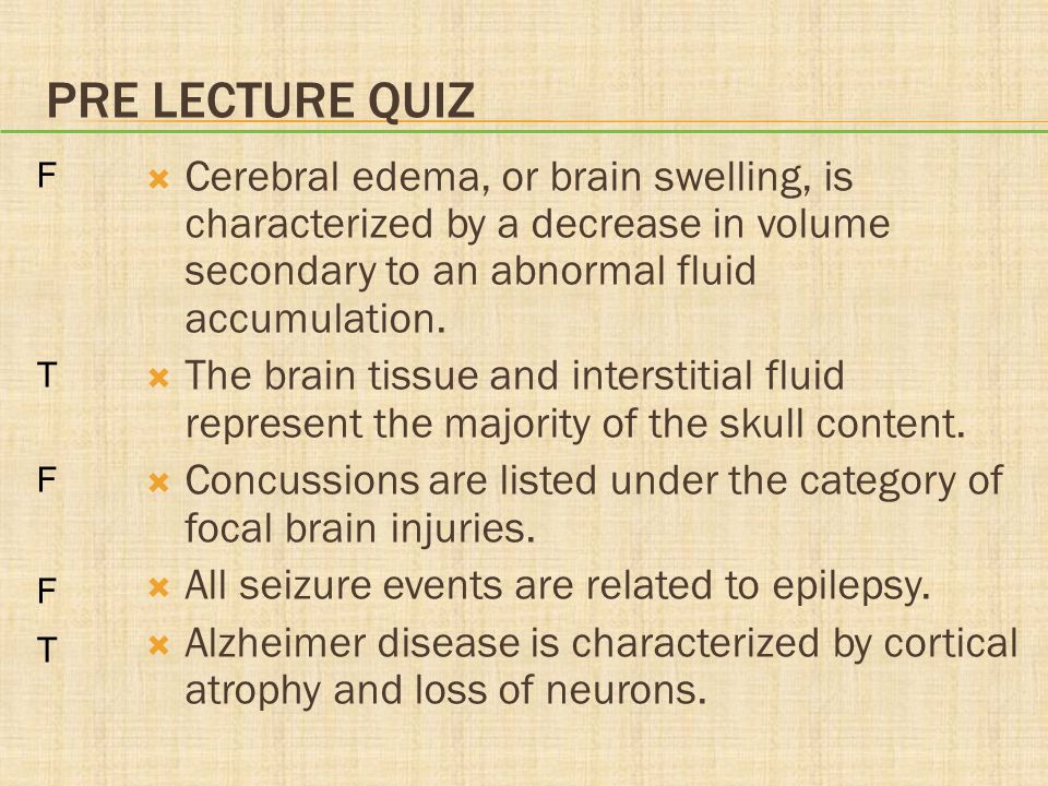 Pre lecture quiz F. T. Cerebral edema, or brain swelling, is characterized by a decrease in volume secondary to an abnormal fluid accumulation.