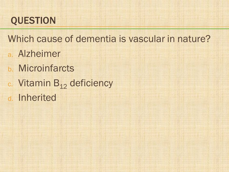 Question Which cause of dementia is vascular in nature Alzheimer. Microinfarcts. Vitamin B12 deficiency.