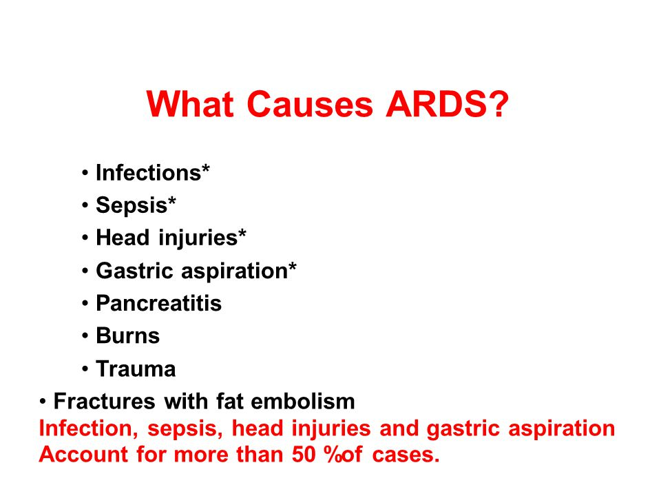 What Causes ARDS • Infections* • Sepsis* • Head injuries*