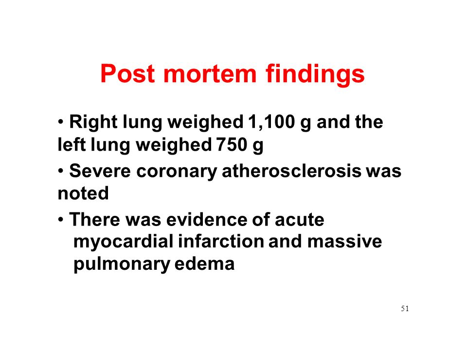 Post mortem findings • Right lung weighed 1,100 g and the left lung weighed 750 g. • Severe coronary atherosclerosis was noted.