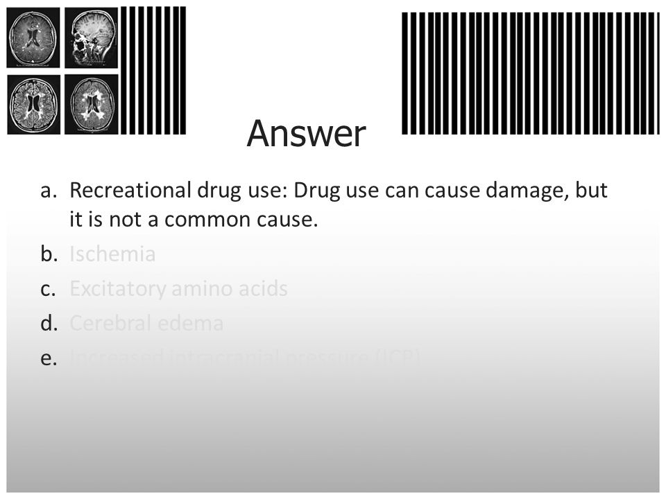 Answer Recreational drug use: Drug use can cause damage, but it is not a common cause. Ischemia. Excitatory amino acids.