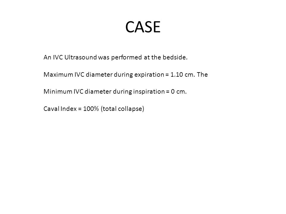 CASE An IVC Ultrasound was performed at the bedside.