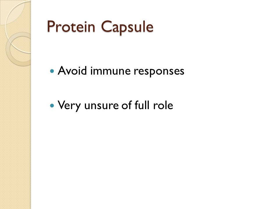 Protein Capsule Avoid immune responses Very unsure of full role