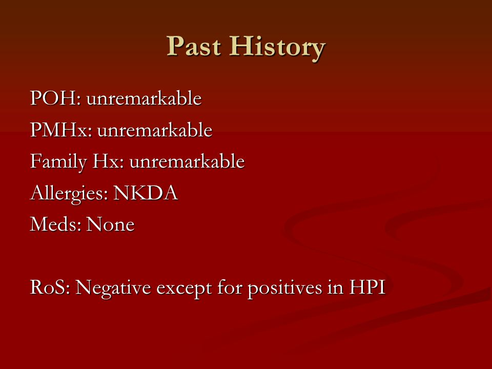 Past History POH: unremarkable PMHx: unremarkable Family Hx: unremarkable Allergies: NKDA Meds: None RoS: Negative except for positives in HPI