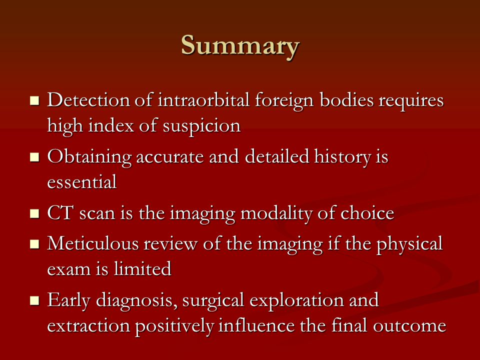 Summary Detection of intraorbital foreign bodies requires high index of suspicion. Obtaining accurate and detailed history is essential.