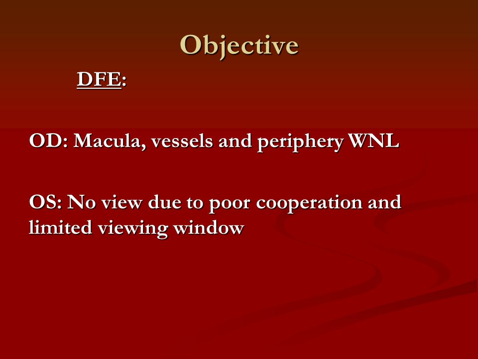 Objective DFE: OD: Macula, vessels and periphery WNL OS: No view due to poor cooperation and limited viewing window