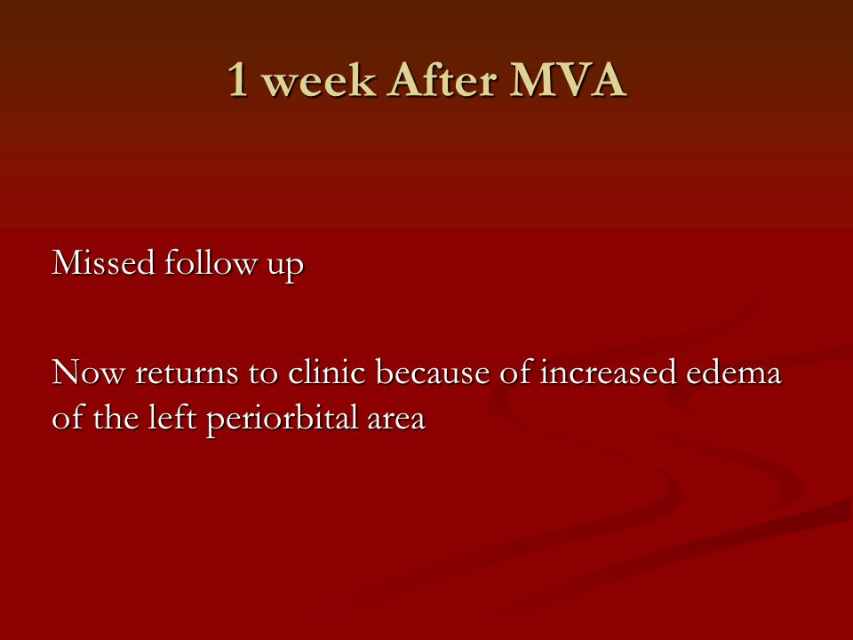 1 week After MVA Missed follow up Now returns to clinic because of increased edema of the left periorbital area