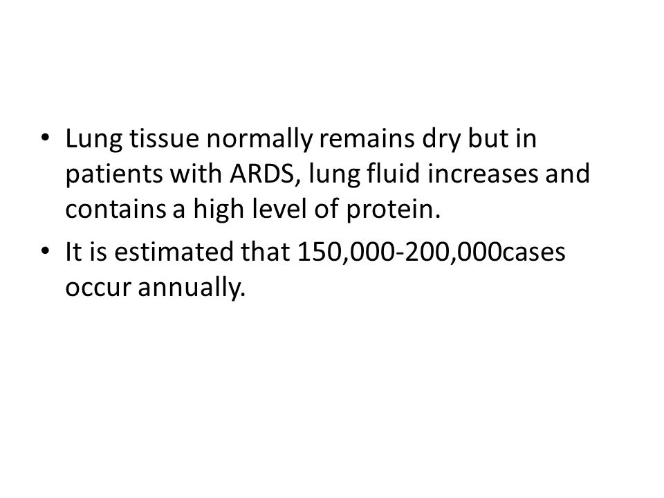 Lung tissue normally remains dry but in patients with ARDS, lung fluid increases and contains a high level of protein.