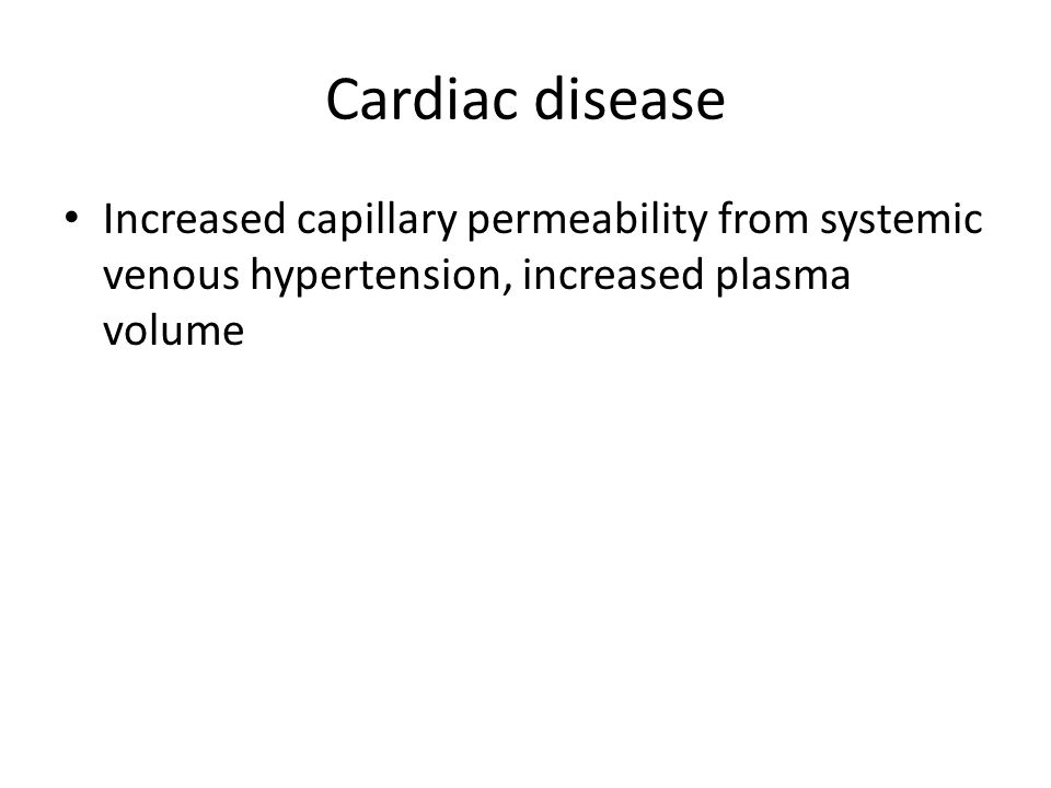 Cardiac disease Increased capillary permeability from systemic venous hypertension, increased plasma volume.