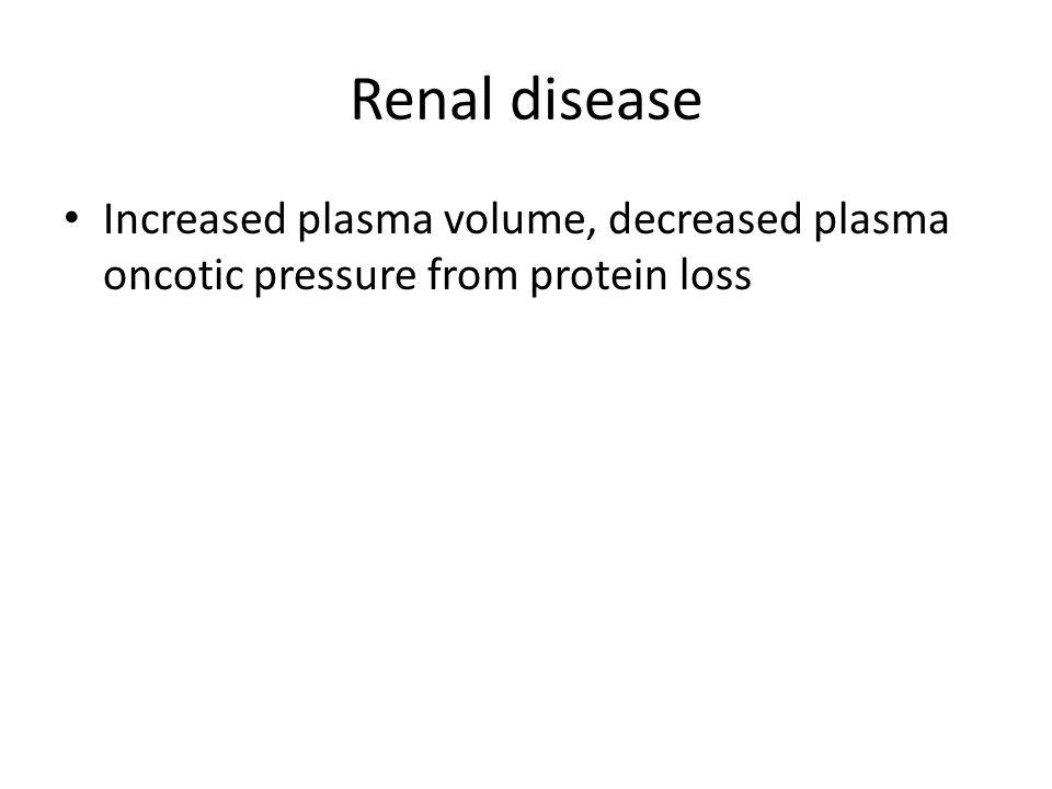 Renal disease Increased plasma volume, decreased plasma oncotic pressure from protein loss