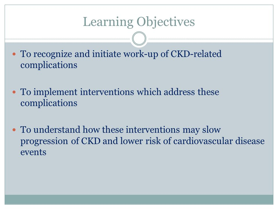 Learning Objectives To recognize and initiate work-up of CKD-related complications. To implement interventions which address these complications.