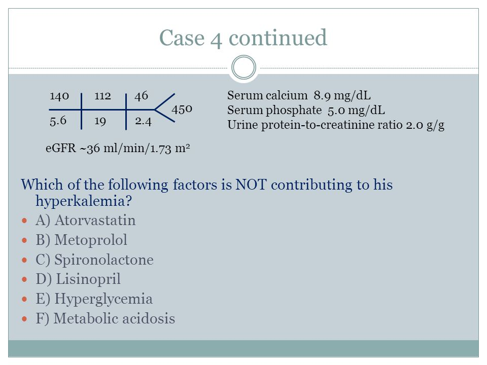 Case 4 continued 140. 112. 46. Serum calcium 8.9 mg/dL. Serum phosphate 5.0 mg/dL. Urine protein-to-creatinine ratio 2.0 g/g.