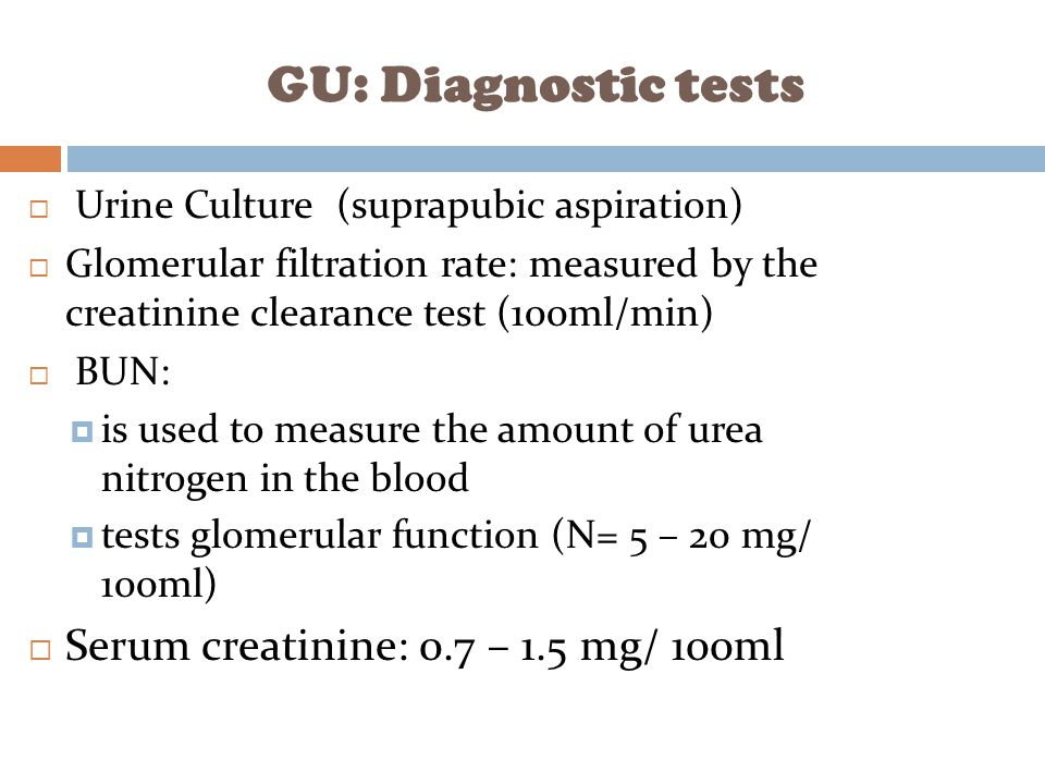 GU: Diagnostic tests Serum creatinine: 0.7 – 1.5 mg/ 100ml
