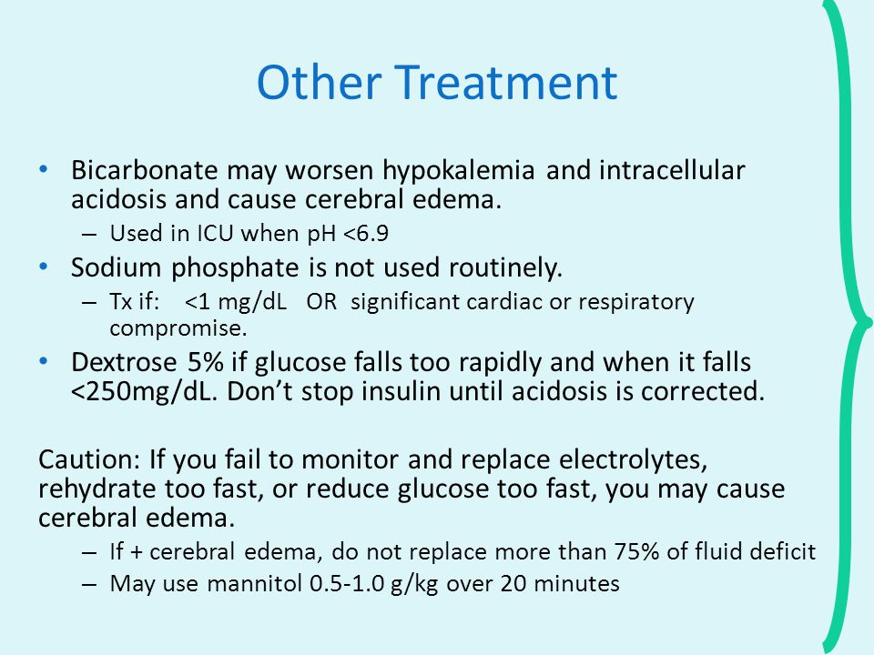 Other Treatment Bicarbonate may worsen hypokalemia and intracellular acidosis and cause cerebral edema.