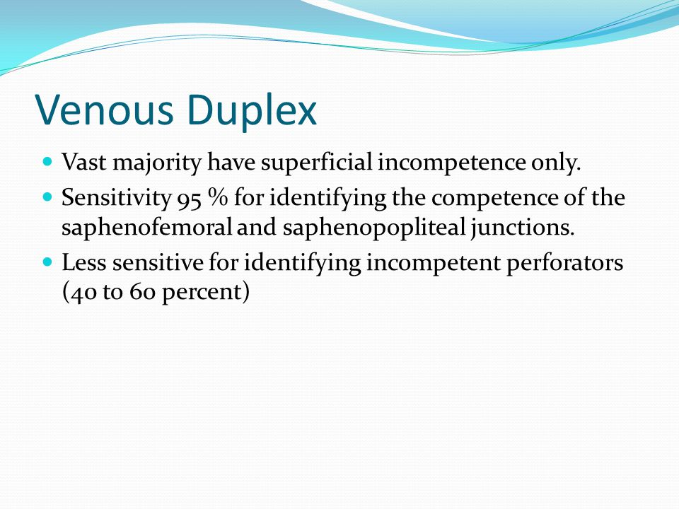 Venous Duplex Vast majority have superficial incompetence only.