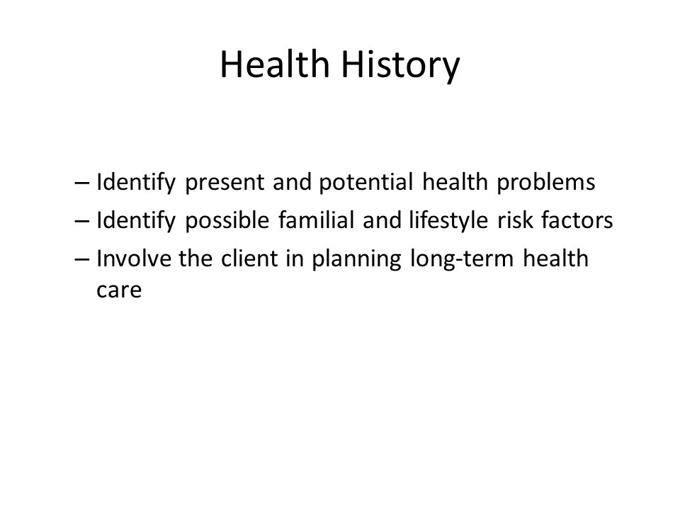 Health History Identify present and potential health problems